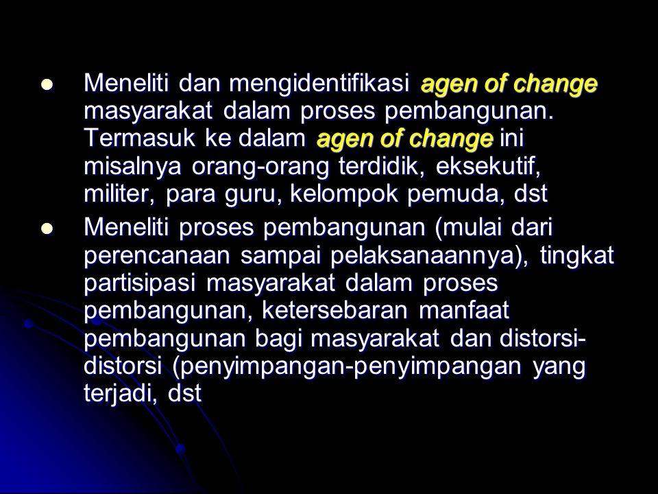 Meneliti dan mengidentifikasi agen of change masyarakat dalam proses pembangunan. Termasuk ke dalam agen of change ini misalnya orang-orang terdidik, eksekutif, militer, para guru, kelompok pemuda, dst