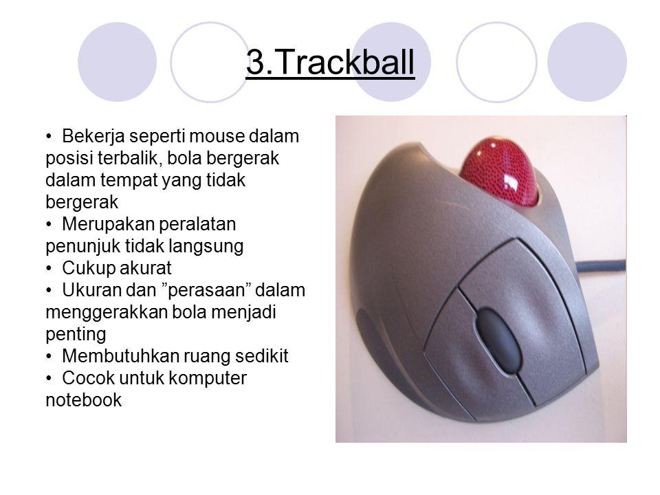 3.Trackball • Bekerja seperti mouse dalam posisi terbalik, bola bergerak dalam tempat yang tidak bergerak.
