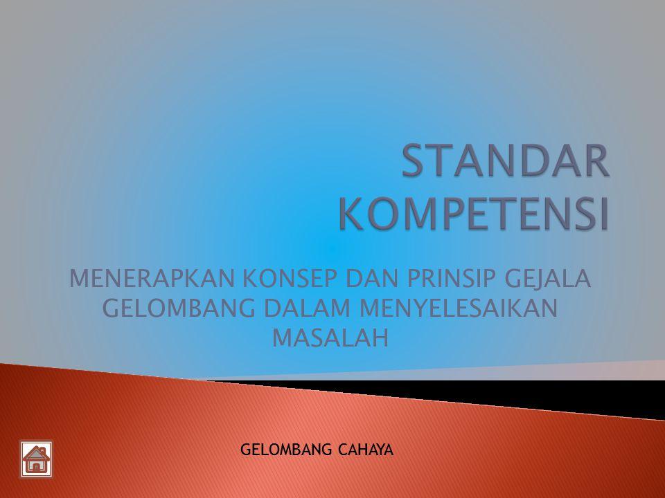 STANDAR KOMPETENSI MENERAPKAN KONSEP DAN PRINSIP GEJALA GELOMBANG DALAM MENYELESAIKAN MASALAH. GELOMBANG CAHAYA.