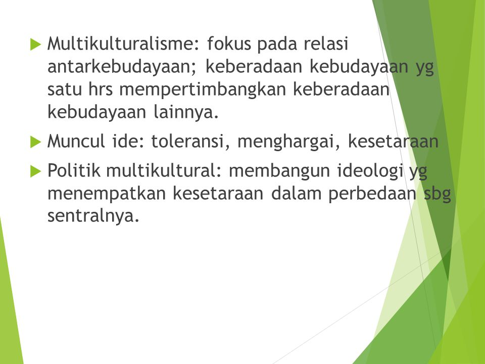 Multikulturalisme: fokus pada relasi antarkebudayaan; keberadaan kebudayaan yg satu hrs mempertimbangkan keberadaan kebudayaan lainnya.
