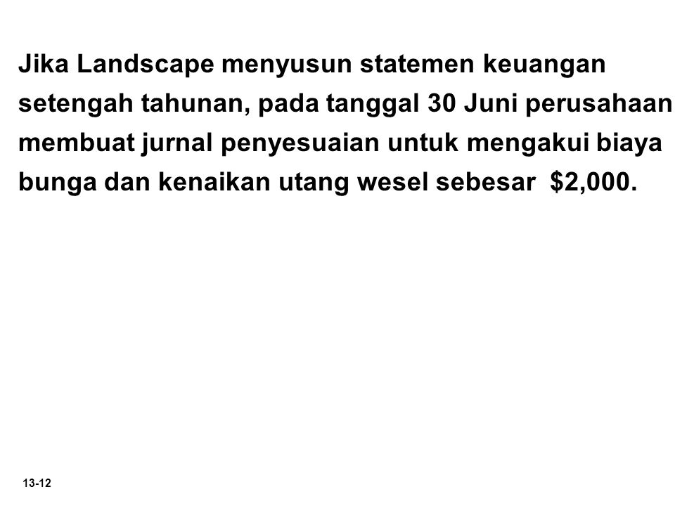 Jika Landscape menyusun statemen keuangan setengah tahunan, pada tanggal 30 Juni perusahaan membuat jurnal penyesuaian untuk mengakui biaya bunga dan kenaikan utang wesel sebesar $2,000.