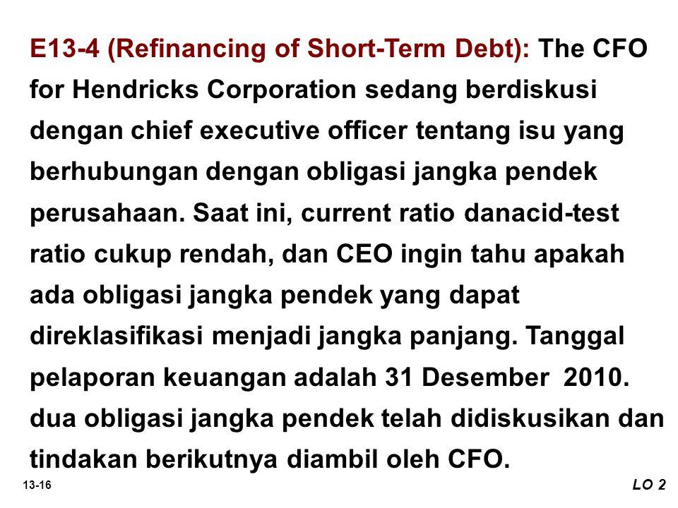 E13-4 (Refinancing of Short-Term Debt): The CFO for Hendricks Corporation sedang berdiskusi dengan chief executive officer tentang isu yang berhubungan dengan obligasi jangka pendek perusahaan. Saat ini, current ratio danacid-test ratio cukup rendah, dan CEO ingin tahu apakah ada obligasi jangka pendek yang dapat direklasifikasi menjadi jangka panjang. Tanggal pelaporan keuangan adalah 31 Desember 2010. dua obligasi jangka pendek telah didiskusikan dan tindakan berikutnya diambil oleh CFO.