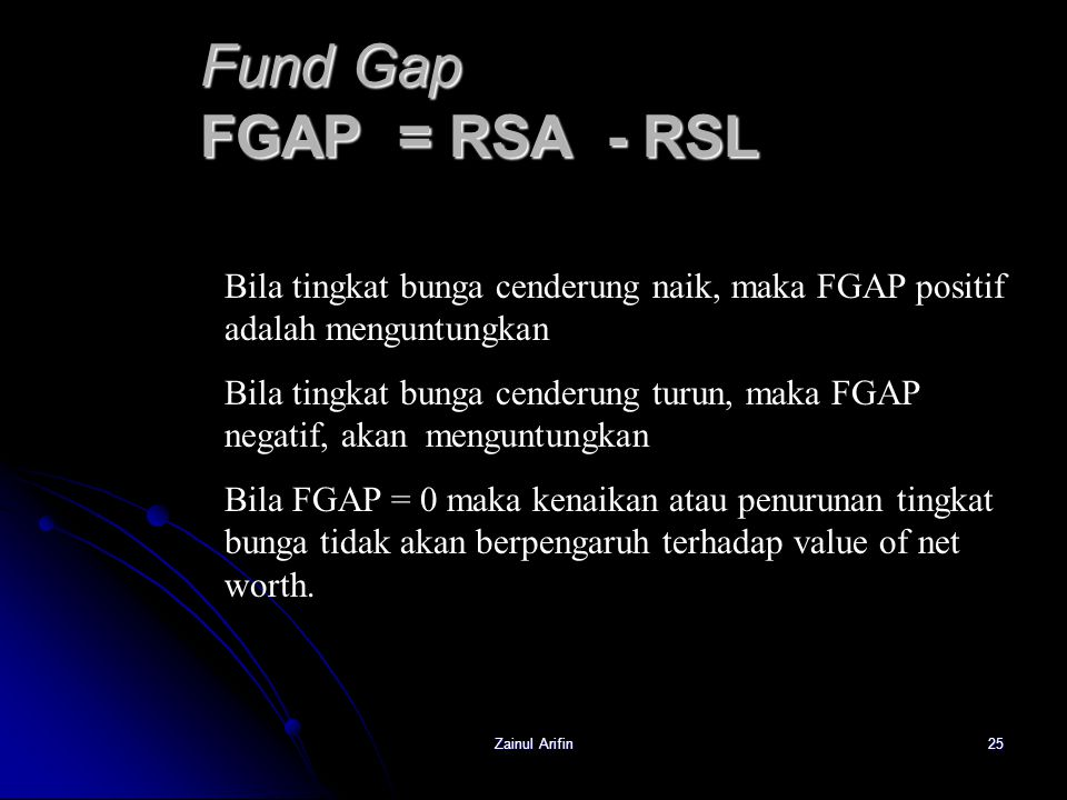 Fund Gap FGAP = RSA - RSL Bila tingkat bunga cenderung naik, maka FGAP positif adalah menguntungkan.