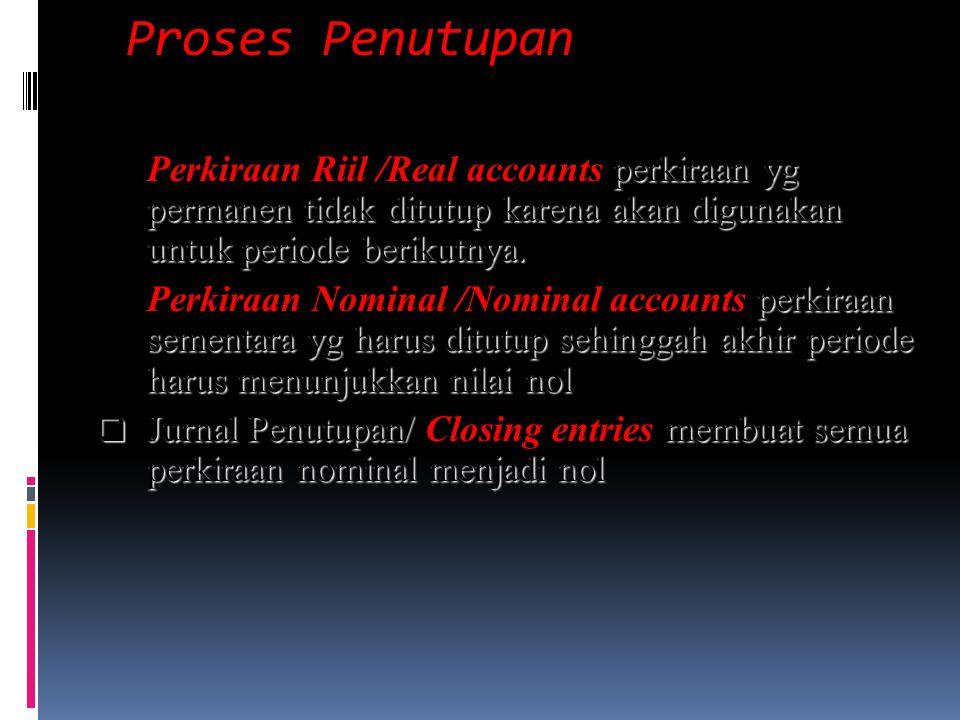 Proses Penutupan Perkiraan Riil /Real accounts perkiraan yg permanen tidak ditutup karena akan digunakan untuk periode berikutnya.