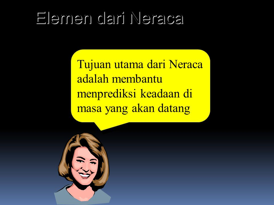 Elemen dari Neraca Tujuan utama dari Neraca adalah membantu menprediksi keadaan di masa yang akan datang.