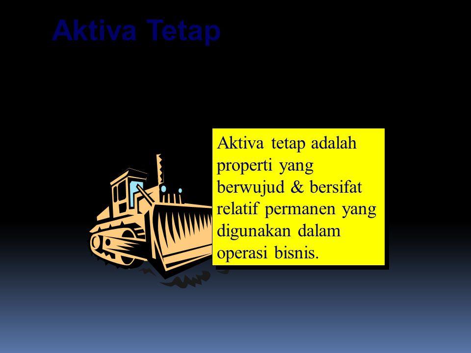 Aktiva Tetap Aktiva tetap adalah properti yang berwujud & bersifat relatif permanen yang digunakan dalam operasi bisnis.