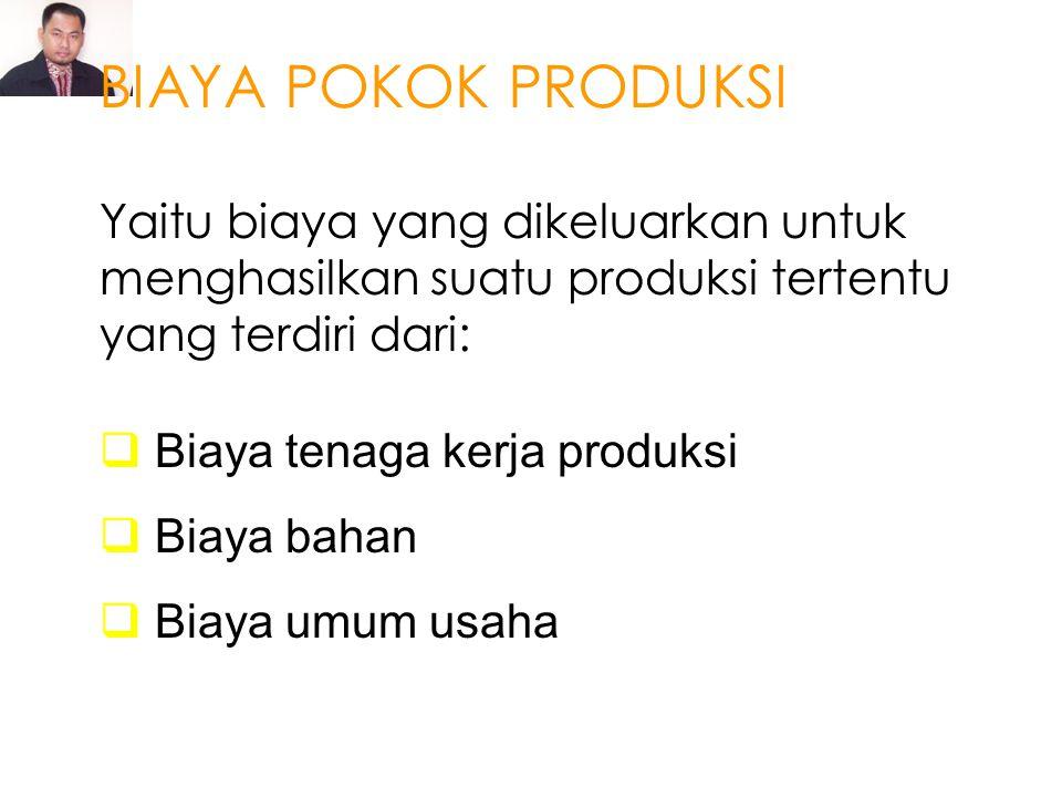 BIAYA POKOK PRODUKSI Yaitu biaya yang dikeluarkan untuk menghasilkan suatu produksi tertentu yang terdiri dari: