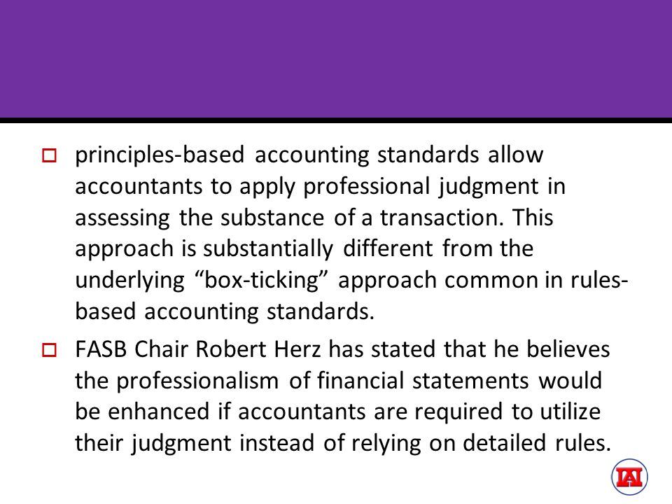 principles-based accounting standards allow accountants to apply professional judgment in assessing the substance of a transaction. This approach is substantially different from the underlying box-ticking approach common in rules-based accounting standards.