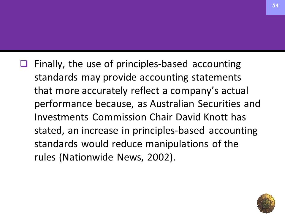 Finally, the use of principles-based accounting standards may provide accounting statements that more accurately reflect a company's actual performance because, as Australian Securities and Investments Commission Chair David Knott has stated, an increase in principles-based accounting standards would reduce manipulations of the rules (Nationwide News, 2002).