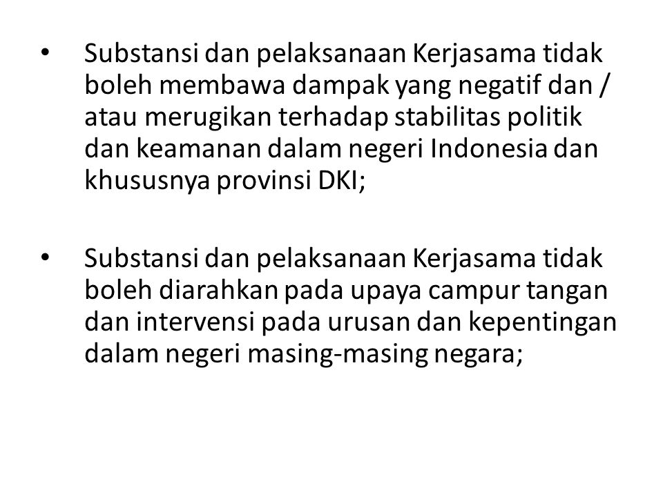 Substansi dan pelaksanaan Kerjasama tidak boleh membawa dampak yang negatif dan / atau merugikan terhadap stabilitas politik dan keamanan dalam negeri Indonesia dan khususnya provinsi DKI;