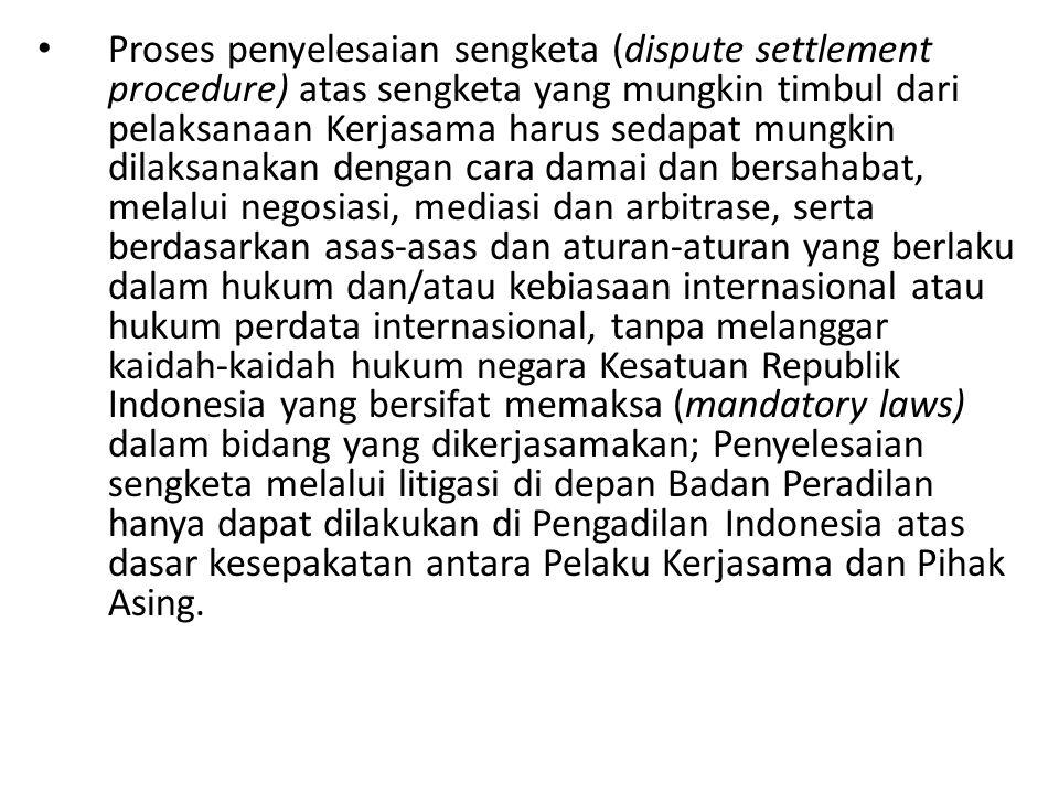 Proses penyelesaian sengketa (dispute settlement procedure) atas sengketa yang mungkin timbul dari pelaksanaan Kerjasama harus sedapat mungkin dilaksanakan dengan cara damai dan bersahabat, melalui negosiasi, mediasi dan arbitrase, serta berdasarkan asas-asas dan aturan-aturan yang berlaku dalam hukum dan/atau kebiasaan internasional atau hukum perdata internasional, tanpa melanggar kaidah-kaidah hukum negara Kesatuan Republik Indonesia yang bersifat memaksa (mandatory laws) dalam bidang yang dikerjasamakan; Penyelesaian sengketa melalui litigasi di depan Badan Peradilan hanya dapat dilakukan di Pengadilan Indonesia atas dasar kesepakatan antara Pelaku Kerjasama dan Pihak Asing.