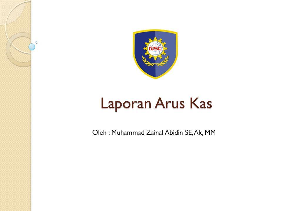 Laporan Arus Kas Oleh : Muhammad Zainal Abidin SE, Ak, MM