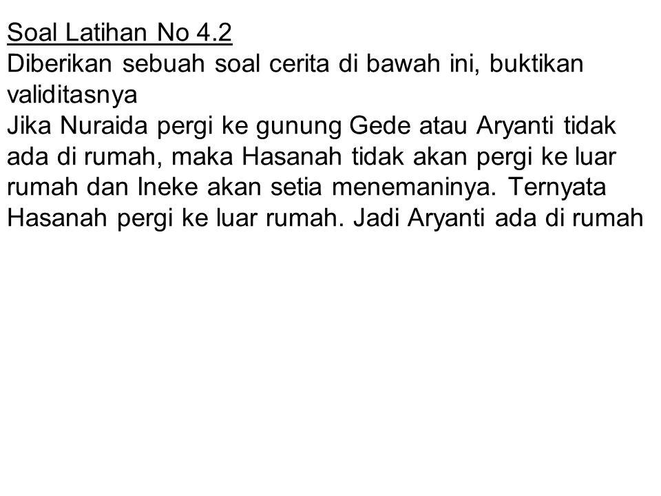 Soal Latihan No 4.2 Diberikan sebuah soal cerita di bawah ini, buktikan validitasnya Jika Nuraida pergi ke gunung Gede atau Aryanti tidak ada di rumah, maka Hasanah tidak akan pergi ke luar rumah dan Ineke akan setia menemaninya.