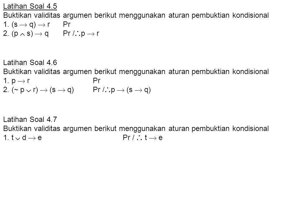 Latihan Soal 4.5 Buktikan validitas argumen berikut menggunakan aturan pembuktian kondisional. 1. (s  q)  r Pr 2. (p  s)  q Pr /p  r.