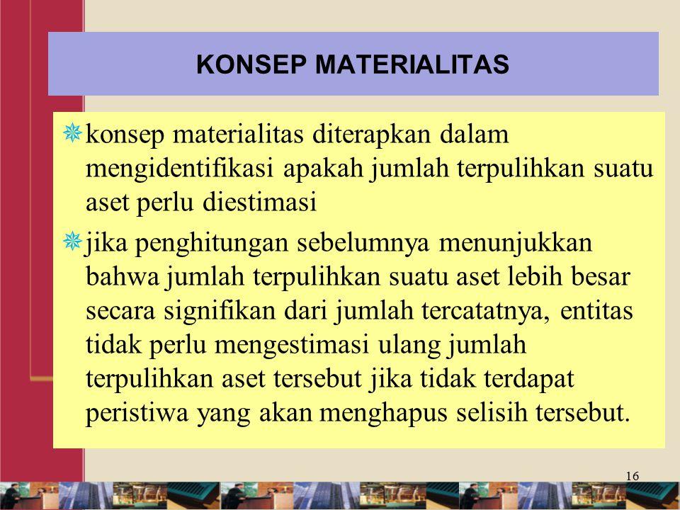 KONSEP MATERIALITAS konsep materialitas diterapkan dalam mengidentifikasi apakah jumlah terpulihkan suatu aset perlu diestimasi.