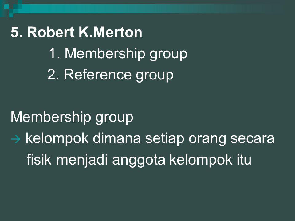 5. Robert K.Merton 1. Membership group. 2. Reference group. Membership group. kelompok dimana setiap orang secara.