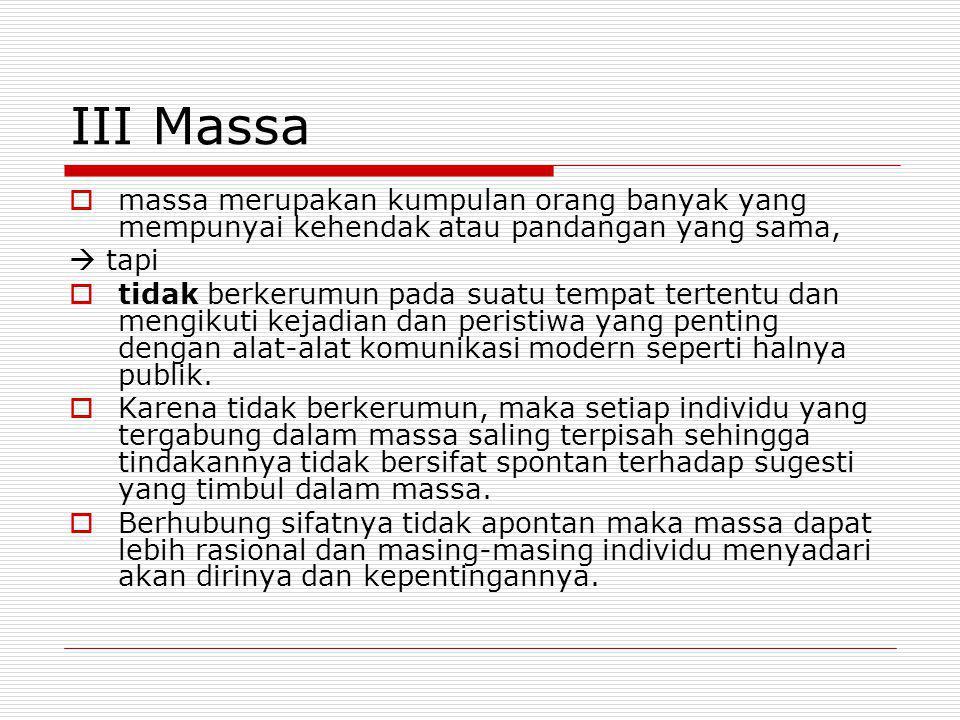 III Massa massa merupakan kumpulan orang banyak yang mempunyai kehendak atau pandangan yang sama,  tapi.