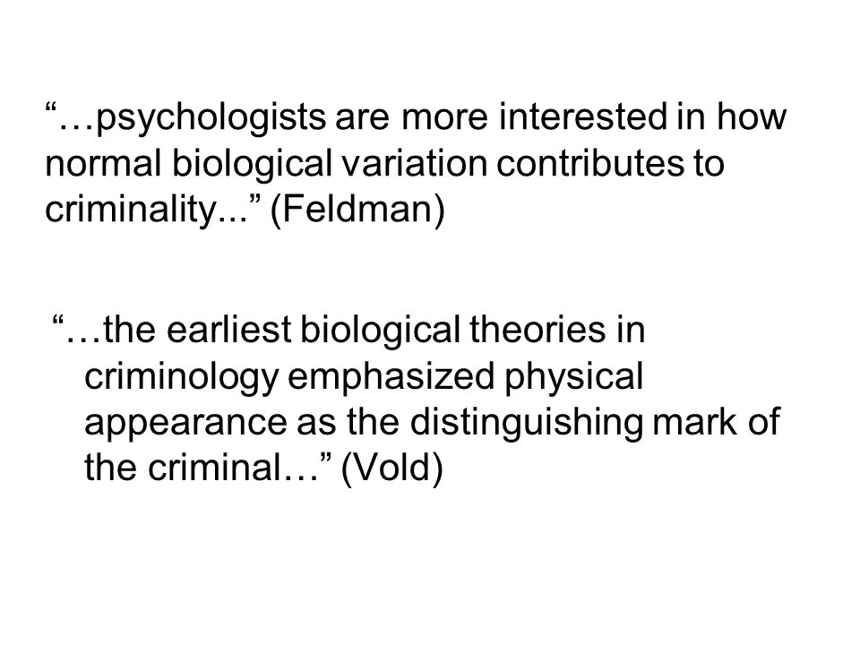 …psychologists are more interested in how normal biological variation contributes to criminality... (Feldman)