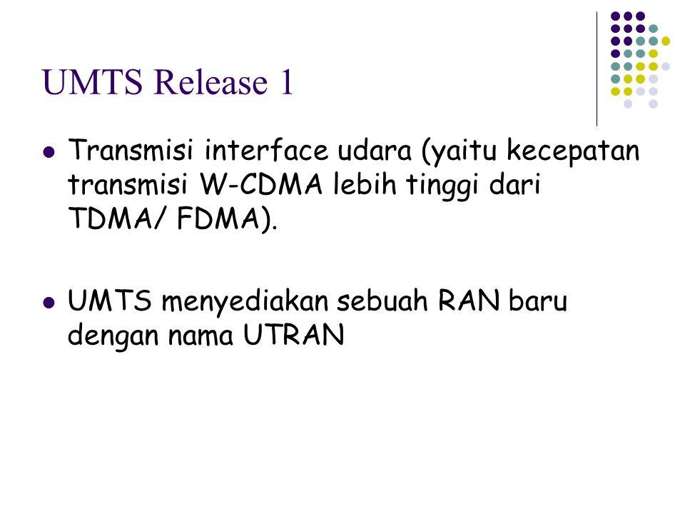 UMTS Release 1 Transmisi interface udara (yaitu kecepatan transmisi W-CDMA lebih tinggi dari TDMA/ FDMA).
