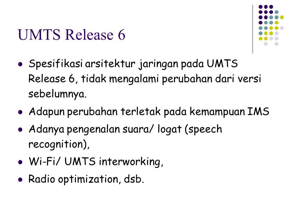 UMTS Release 6 Spesifikasi arsitektur jaringan pada UMTS Release 6, tidak mengalami perubahan dari versi sebelumnya.
