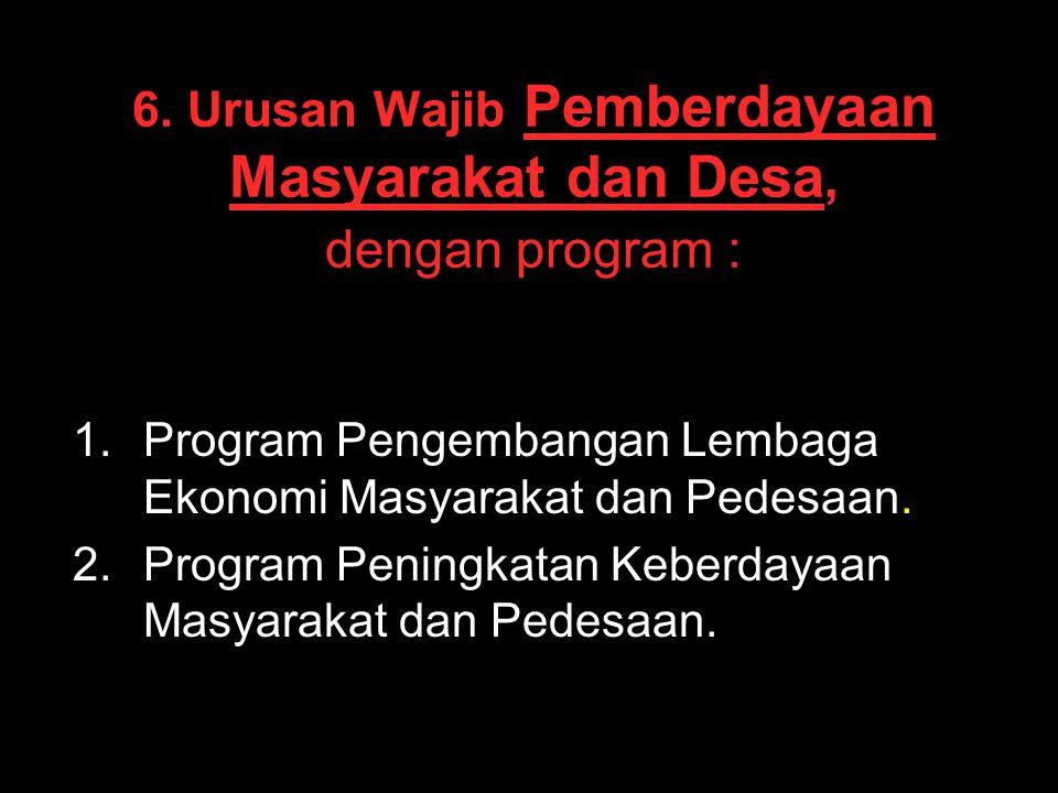6. Urusan Wajib Pemberdayaan Masyarakat dan Desa, dengan program :