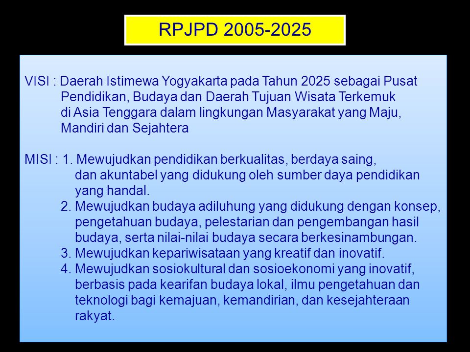 RPJPD 2005-2025 VISI : Daerah Istimewa Yogyakarta pada Tahun 2025 sebagai Pusat. Pendidikan, Budaya dan Daerah Tujuan Wisata Terkemuk.