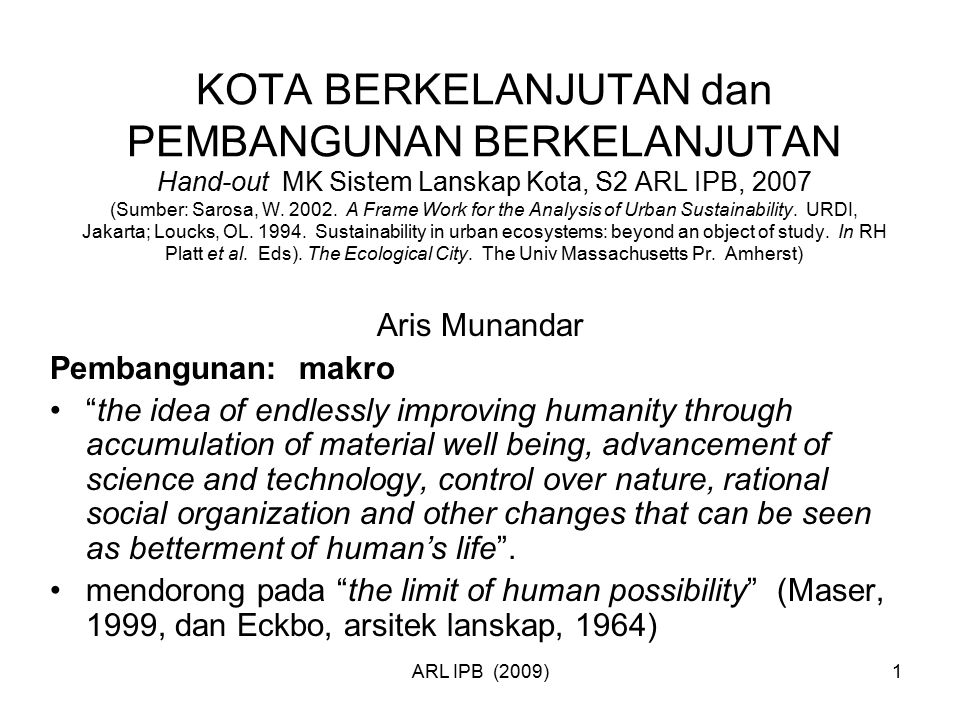 KOTA BERKELANJUTAN dan PEMBANGUNAN BERKELANJUTAN Hand-out MK Sistem Lanskap Kota, S2 ARL IPB, 2007 (Sumber: Sarosa, W. 2002. A Frame Work for the Analysis of Urban Sustainability. URDI, Jakarta; Loucks, OL. 1994. Sustainability in urban ecosystems: beyond an object of study. In RH Platt et al. Eds). The Ecological City. The Univ Massachusetts Pr. Amherst)