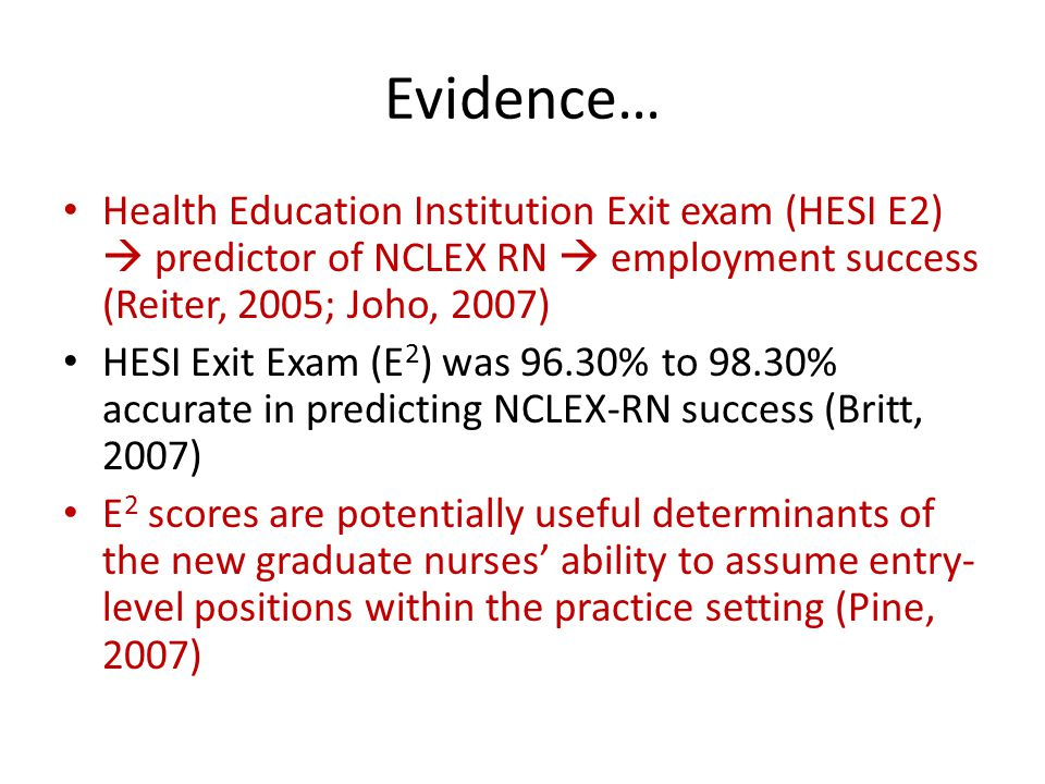 Evidence… Health Education Institution Exit exam (HESI E2)  predictor of NCLEX RN  employment success (Reiter, 2005; Joho, 2007)