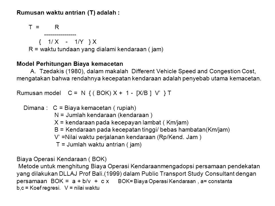 Rumusan waktu antrian (T) adalah : T = R ---------------- { 1/ X - 1/Y } X R = waktu tundaan yang dialami kendaraan ( jam) Model Perhitungan Biaya kemacetan A.
