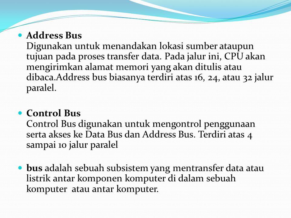 Address Bus Digunakan untuk menandakan lokasi sumber ataupun tujuan pada proses transfer data. Pada jalur ini, CPU akan mengirimkan alamat memori yang akan ditulis atau dibaca.Address bus biasanya terdiri atas 16, 24, atau 32 jalur paralel.
