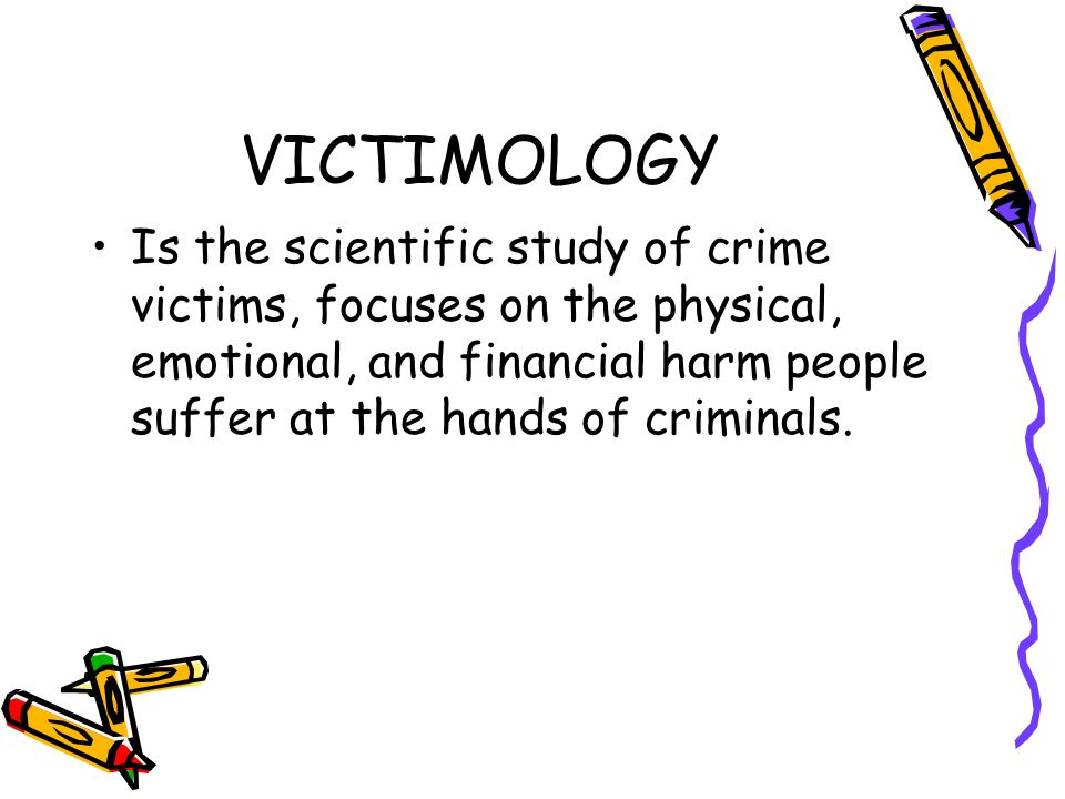 VICTIMOLOGY Is the scientific study of crime victims, focuses on the physical, emotional, and financial harm people suffer at the hands of criminals.