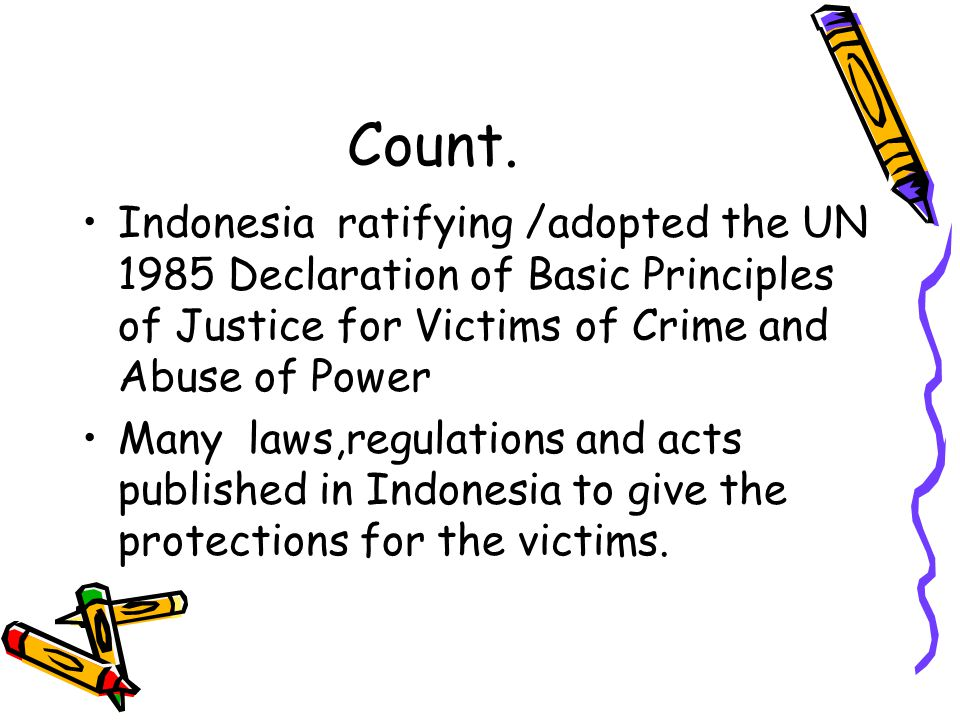 Count. Indonesia ratifying /adopted the UN 1985 Declaration of Basic Principles of Justice for Victims of Crime and Abuse of Power.
