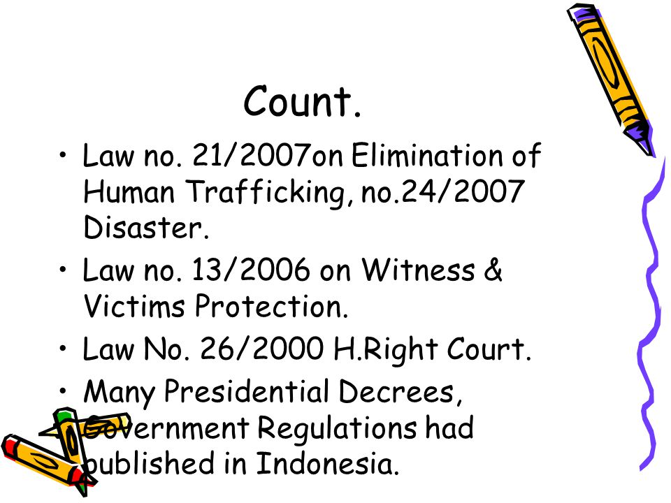 Count. Law no. 21/2007on Elimination of Human Trafficking, no.24/2007 Disaster. Law no. 13/2006 on Witness & Victims Protection.
