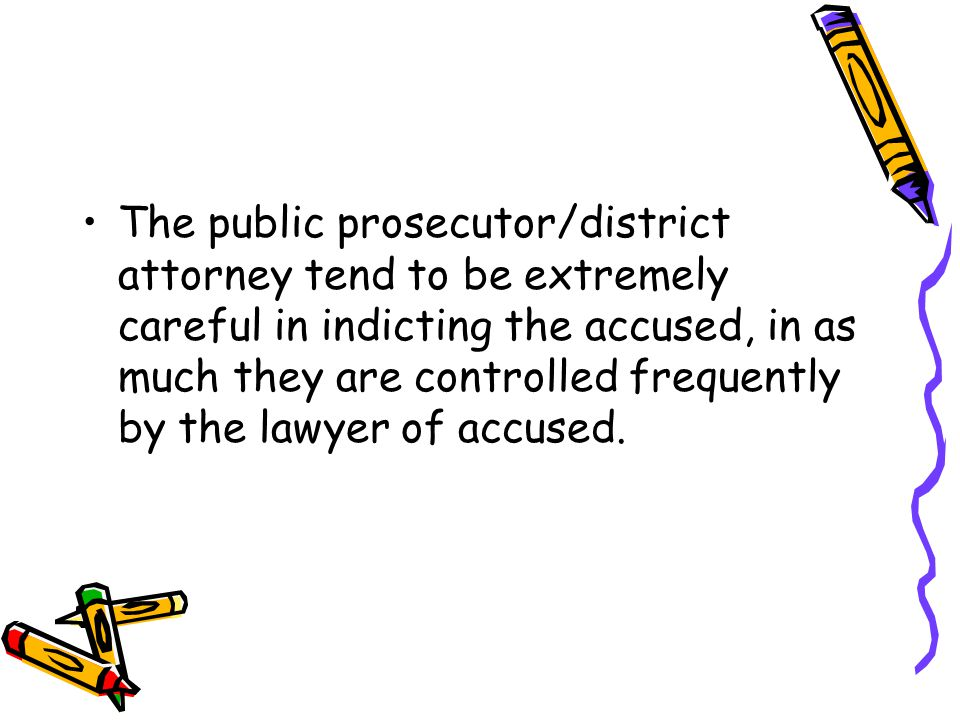 The public prosecutor/district attorney tend to be extremely careful in indicting the accused, in as much they are controlled frequently by the lawyer of accused.