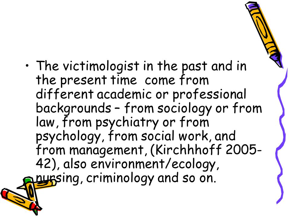 The victimologist in the past and in the present time come from different academic or professional backgrounds – from sociology or from law, from psychiatry or from psychology, from social work, and from management, (Kirchhhoff 2005-42), also environment/ecology, nursing, criminology and so on.