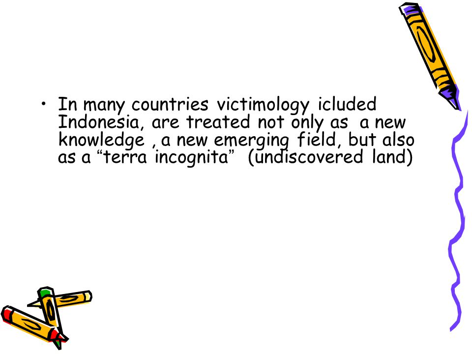 In many countries victimology icluded Indonesia, are treated not only as a new knowledge , a new emerging field, but also as a terra incognita (undiscovered land)