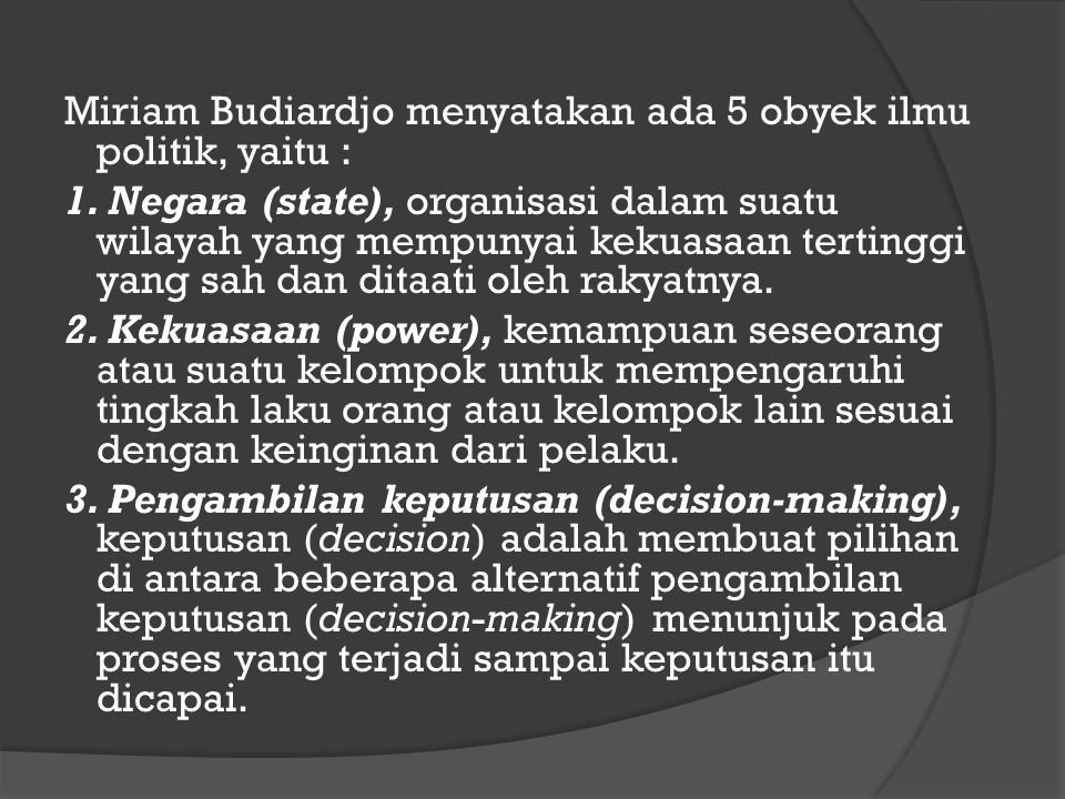 Miriam Budiardjo menyatakan ada 5 obyek ilmu politik, yaitu :