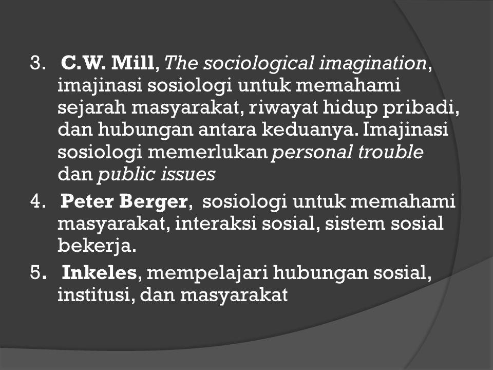 3. C.W. Mill, The sociological imagination, imajinasi sosiologi untuk memahami sejarah masyarakat, riwayat hidup pribadi, dan hubungan antara keduanya. Imajinasi sosiologi memerlukan personal trouble dan public issues