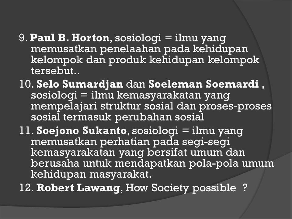 9. Paul B. Horton, sosiologi = ilmu yang memusatkan penelaahan pada kehidupan kelompok dan produk kehidupan kelompok tersebut..