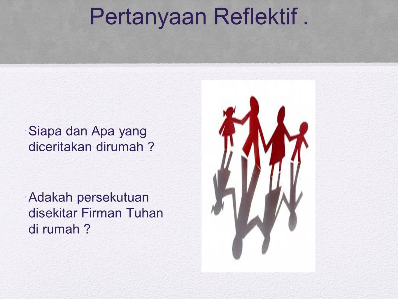 Pertanyaan Reflektif . Siapa dan Apa yang diceritakan dirumah