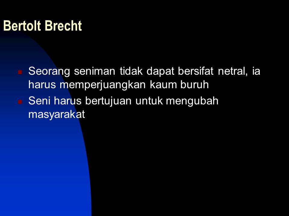 Bertolt Brecht Seorang seniman tidak dapat bersifat netral, ia harus memperjuangkan kaum buruh.