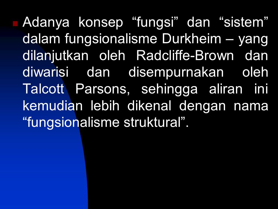 Adanya konsep fungsi dan sistem dalam fungsionalisme Durkheim – yang dilanjutkan oleh Radcliffe-Brown dan diwarisi dan disempurnakan oleh Talcott Parsons, sehingga aliran ini kemudian lebih dikenal dengan nama fungsionalisme struktural .