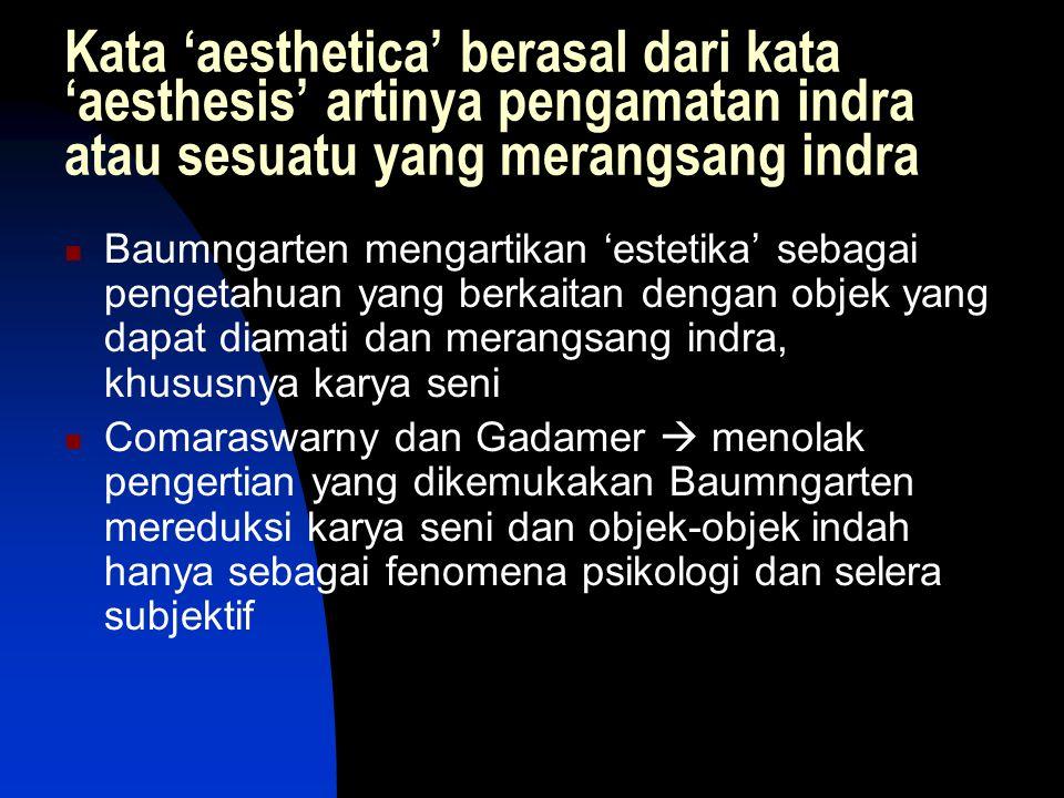 Kata 'aesthetica' berasal dari kata 'aesthesis' artinya pengamatan indra atau sesuatu yang merangsang indra