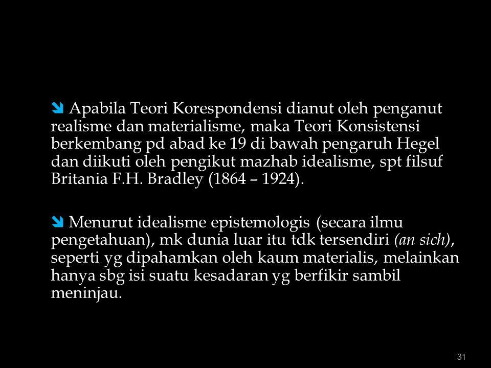  Apabila Teori Korespondensi dianut oleh penganut realisme dan materialisme, maka Teori Konsistensi berkembang pd abad ke 19 di bawah pengaruh Hegel dan diikuti oleh pengikut mazhab idealisme, spt filsuf Britania F.H. Bradley (1864 – 1924).