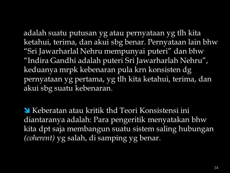 adalah suatu putusan yg atau pernyataan yg tlh kita ketahui, terima, dan akui sbg benar. Pernyataan lain bhw Sri Jawarharlal Nehru mempunyai puteri dan bhw Indira Gandhi adalah puteri Sri Jawarharlah Nehru , keduanya mrpk kebenaran pula krn konsisten dg pernyataan yg pertama, yg tlh kita ketahui, terima, dan akui sbg suatu kebenaran.