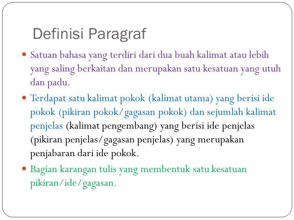 Definisi Paragraf Satuan bahasa yang terdiri dari dua buah kalimat atau lebih yang saling berkaitan dan merupakan satu kesatuan yang utuh dan padu.