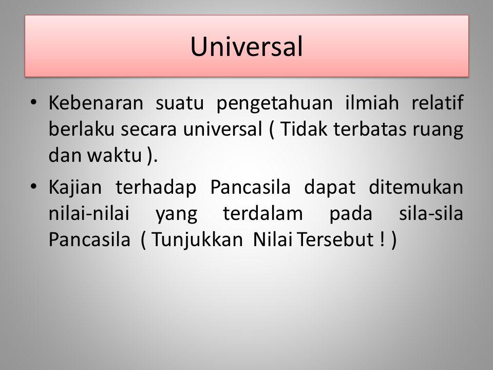 Universal Kebenaran suatu pengetahuan ilmiah relatif berlaku secara universal ( Tidak terbatas ruang dan waktu ).