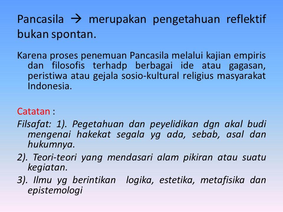 Pancasila  merupakan pengetahuan reflektif bukan spontan.