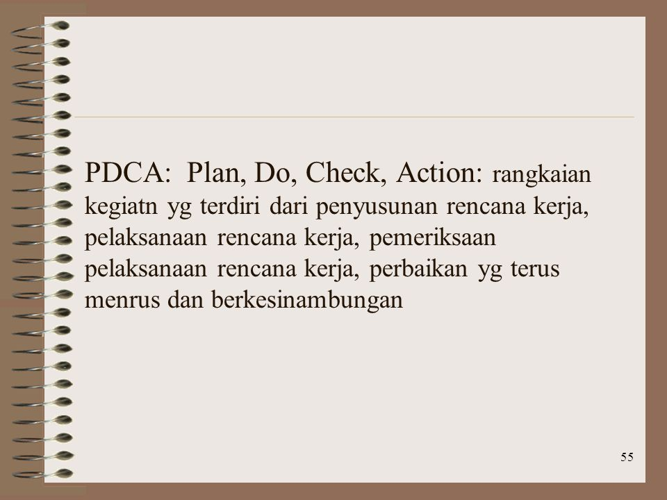 PDCA: Plan, Do, Check, Action: rangkaian kegiatn yg terdiri dari penyusunan rencana kerja, pelaksanaan rencana kerja, pemeriksaan pelaksanaan rencana kerja, perbaikan yg terus menrus dan berkesinambungan