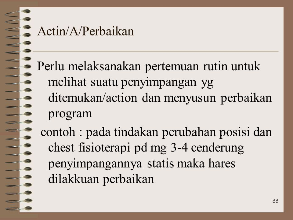 Actin/A/Perbaikan Perlu melaksanakan pertemuan rutin untuk melihat suatu penyimpangan yg ditemukan/action dan menyusun perbaikan program.